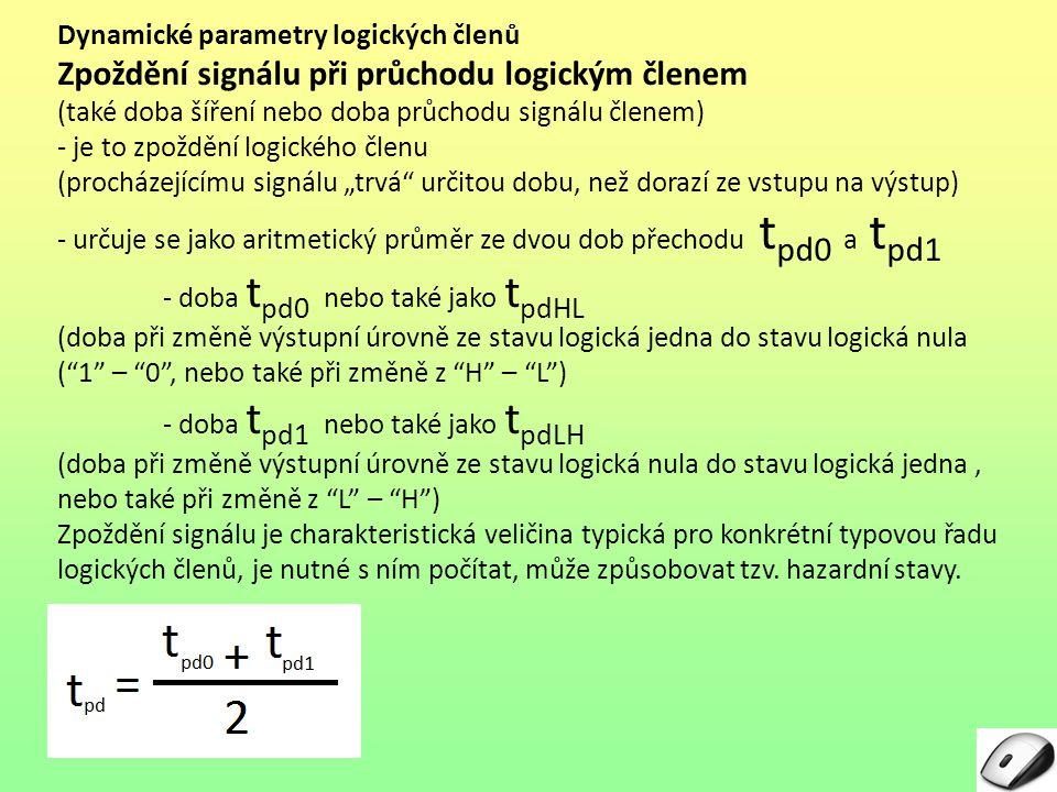 Dynamické parametry logických členů Zpožděni signálu při průchodu logickým členem – pokračování - časy začátku a konce měřeni jsou určeny okamžikem průchodu signálu rozhodovací napěťovou hladinou Ur - tato hladina závisí na typu technologie logických obvodů (TTL, CMOS…) - pro obvody TTL je Ur = 1,5 V - pro obvody CMOS závisí Ur na použitém napájecím napětí - podmínky stanoveni dynamických parametru je nutné hledat v katalogu výrobce (stejně jako jiné typické parametry) Popis obrázku č.
