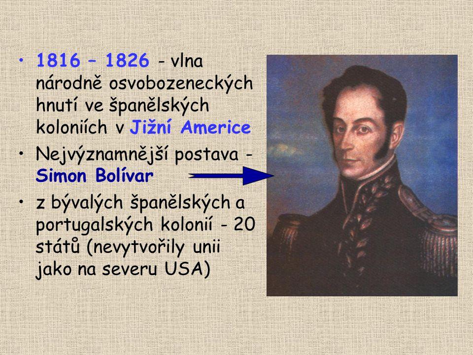 1816 – 1826 - vlna národně osvobozeneckých hnutí ve španělských koloniích v Jižní Americe Nejvýznamnější postava - Simon Bolívar z bývalých španělskýc