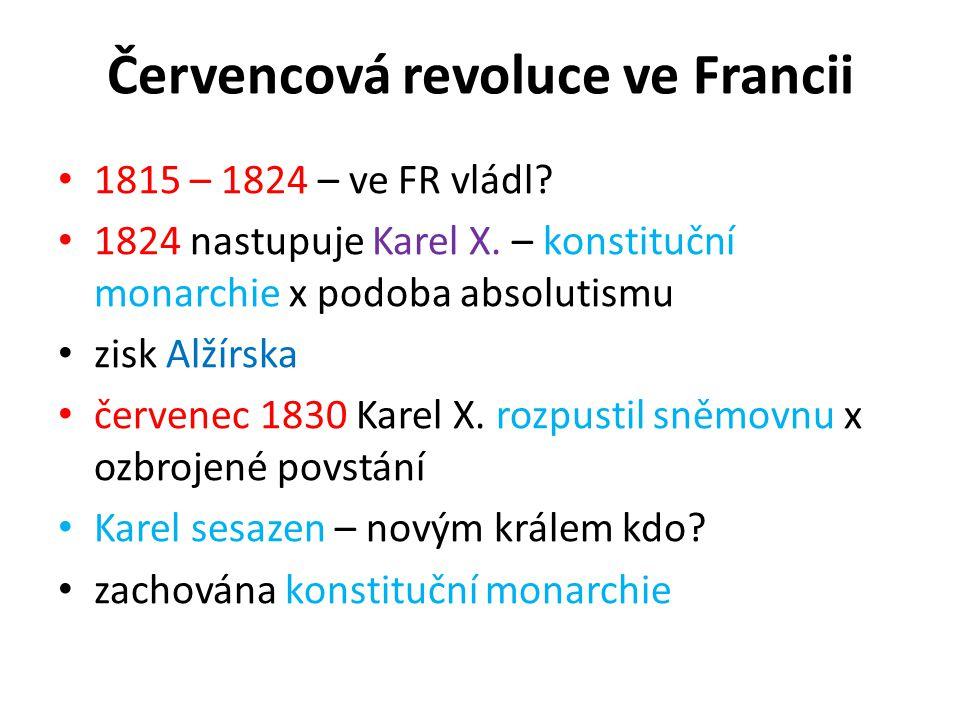 Červencová revoluce ve Francii 1815 – 1824 – ve FR vládl? 1824 nastupuje Karel X. – konstituční monarchie x podoba absolutismu zisk Alžírska červenec