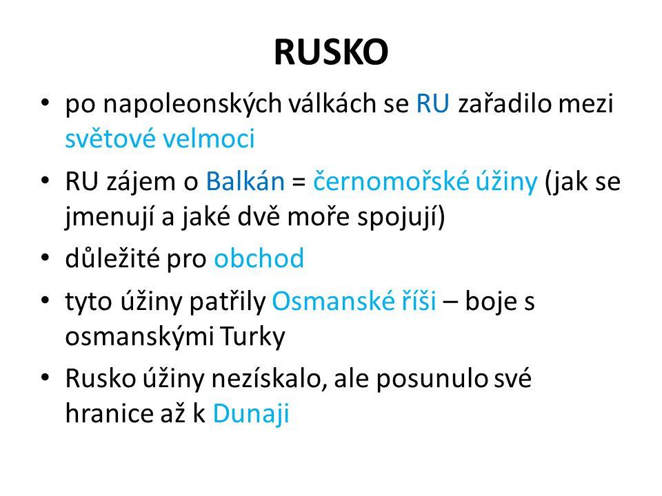 RUSKO po napoleonských válkách se RU zařadilo mezi světové velmoci RU zájem o Balkán = černomořské úžiny (jak se jmenují a jaké dvě moře spojují) důle