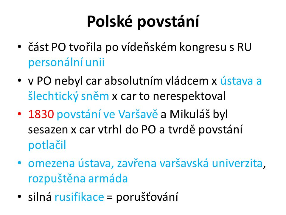 Polské povstání část PO tvořila po vídeňském kongresu s RU personální unii v PO nebyl car absolutním vládcem x ústava a šlechtický sněm x car to nerespektoval 1830 povstání ve Varšavě a Mikuláš byl sesazen x car vtrhl do PO a tvrdě povstání potlačil omezena ústava, zavřena varšavská univerzita, rozpuštěna armáda silná rusifikace = porušťování