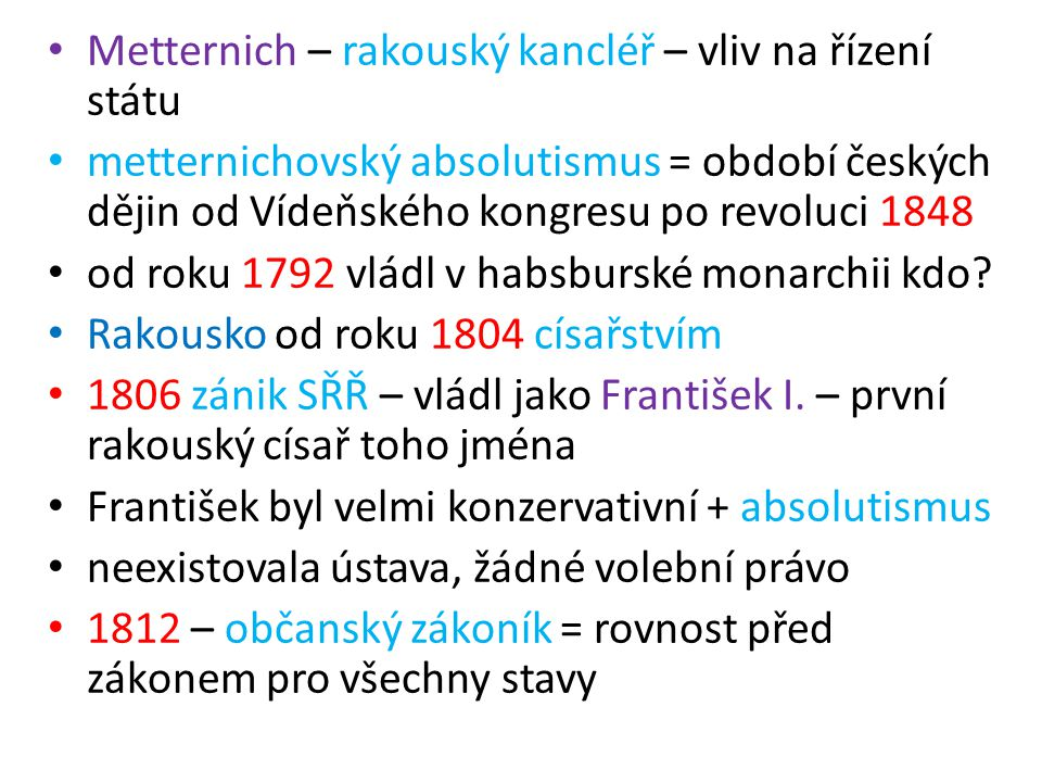 Metternich – rakouský kancléř – vliv na řízení státu metternichovský absolutismus = období českých dějin od Vídeňského kongresu po revoluci 1848 od roku 1792 vládl v habsburské monarchii kdo.
