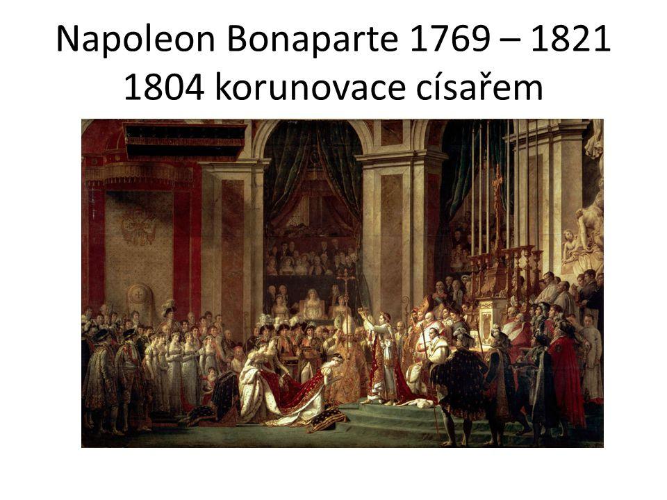 Napoleon Bonaparte 1769 – 1821 1804 korunovace císařem