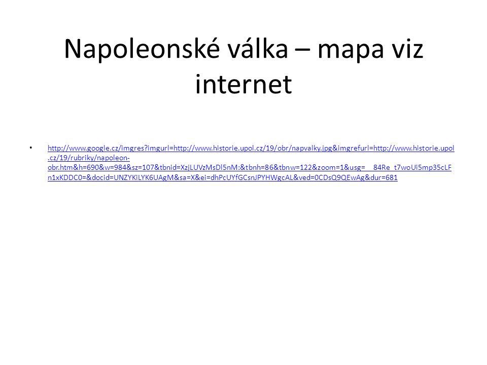 Napoleonské válka – mapa viz internet http://www.google.cz/imgres imgurl=http://www.historie.upol.cz/19/obr/napvalky.jpg&imgrefurl=http://www.historie.upol.cz/19/rubriky/napoleon- obr.htm&h=690&w=984&sz=107&tbnid=XzjLUVzMsDl5nM:&tbnh=86&tbnw=122&zoom=1&usg=__84Re_t7woUi5mp35cLF n1xKDDC0=&docid=UNZYKiLYK6UAgM&sa=X&ei=dhPcUYfGCsnJPYHWgcAL&ved=0CDsQ9QEwAg&dur=681 http://www.google.cz/imgres imgurl=http://www.historie.upol.cz/19/obr/napvalky.jpg&imgrefurl=http://www.historie.upol.cz/19/rubriky/napoleon- obr.htm&h=690&w=984&sz=107&tbnid=XzjLUVzMsDl5nM:&tbnh=86&tbnw=122&zoom=1&usg=__84Re_t7woUi5mp35cLF n1xKDDC0=&docid=UNZYKiLYK6UAgM&sa=X&ei=dhPcUYfGCsnJPYHWgcAL&ved=0CDsQ9QEwAg&dur=681
