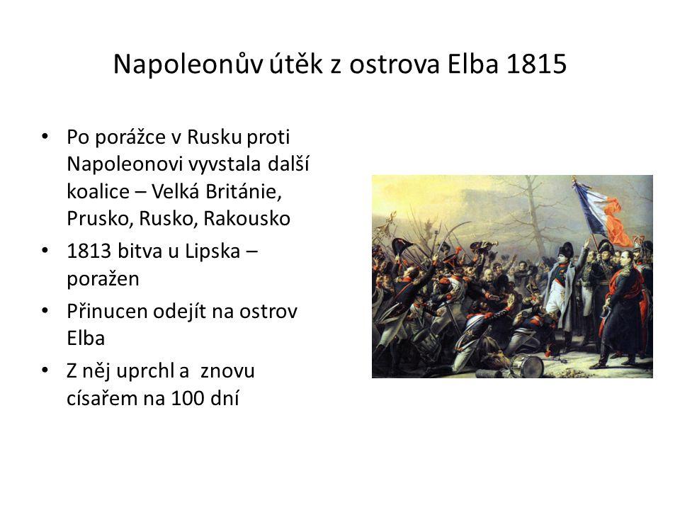 Napoleonův útěk z ostrova Elba 1815 Po porážce v Rusku proti Napoleonovi vyvstala další koalice – Velká Británie, Prusko, Rusko, Rakousko 1813 bitva u Lipska – poražen Přinucen odejít na ostrov Elba Z něj uprchl a znovu císařem na 100 dní