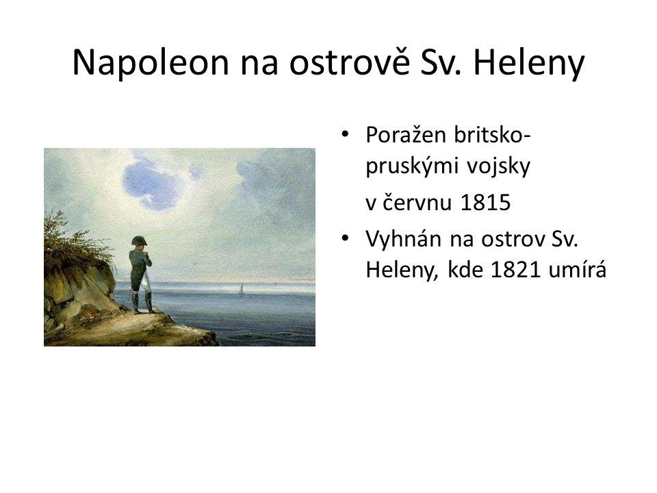 Napoleon na ostrově Sv. Heleny Poražen britsko- pruskými vojsky v červnu 1815 Vyhnán na ostrov Sv.