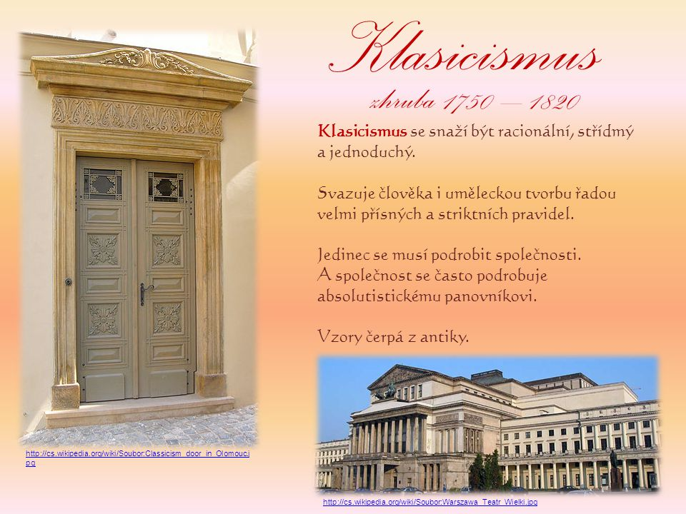 Klasicismus Klasicismus se snaží být racionální, střídmý a jednoduchý. Svazuje člověka i uměleckou tvorbu řadou velmi přísných a striktních pravidel.