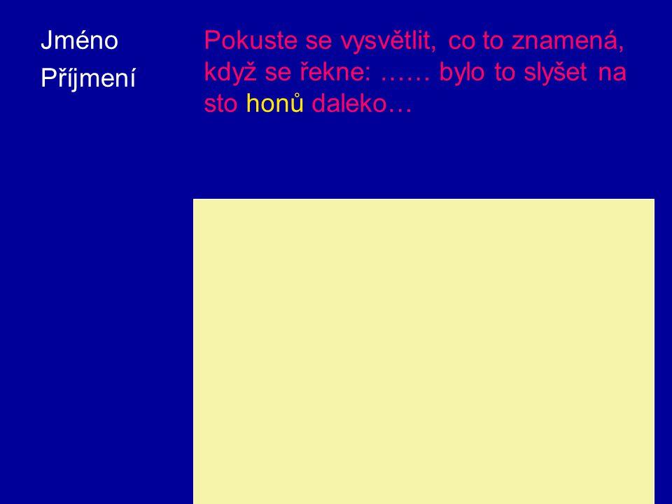 Jméno Příjmení Pokuste se vysvětlit, co to znamená, když se řekne: …… bylo to slyšet na sto honů daleko… Hon je stará česká jednotka délky, ale i obsahu.