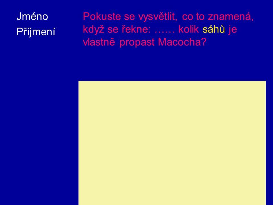 Jméno Příjmení Pokuste se vysvětlit, co to znamená, když se řekne: …… kolik sáhů je vlastně propast Macocha.