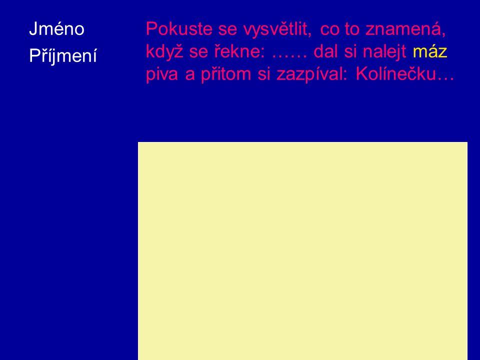 Jméno Příjmení Pokuste se vysvětlit, co to znamená, když se řekne: …… dal si nalejt máz piva a přitom si zazpíval: Kolínečku… Máz je stará česká jednotka objemu pro kapaliny.