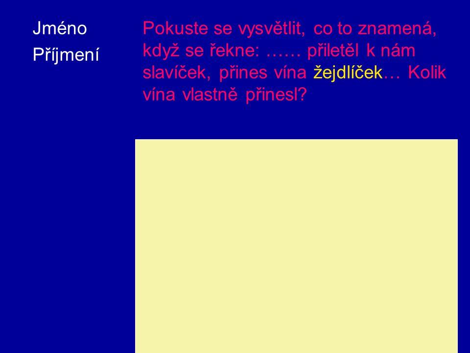 Jméno Příjmení Pokuste se vysvětlit, co to znamená, když se řekne: …… přiletěl k nám slavíček, přines vína žejdlíček… Kolik vína vlastně přinesl.