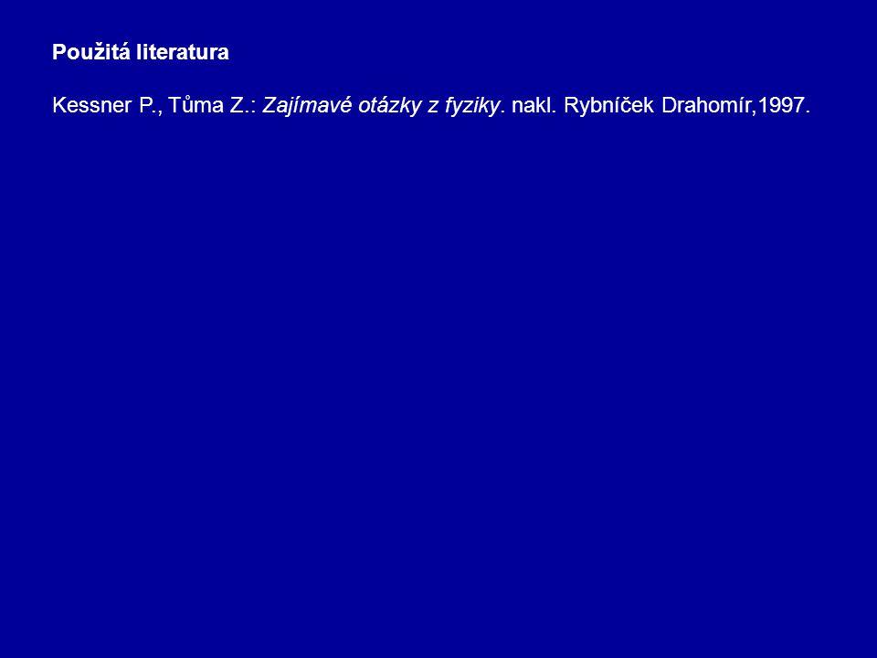 Použitá literatura Kessner P., Tůma Z.: Zajímavé otázky z fyziky. nakl. Rybníček Drahomír,1997.
