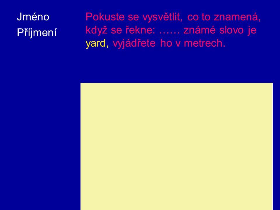 Jméno Příjmení Pokuste se vysvětlit, co to znamená, když se řekne: …… známé slovo je yard, vyjádřete ho v metrech.
