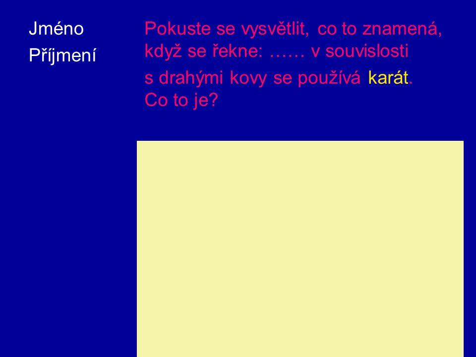 Jméno Příjmení Pokuste se vysvětlit, co to znamená, když se řekne: …… v souvislosti s drahými kovy se používá karát.