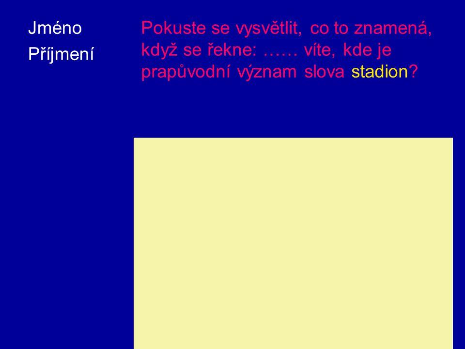 Jméno Příjmení Pokuste se vysvětlit, co to znamená, když se řekne: …… víte, kde je prapůvodní význam slova stadion.