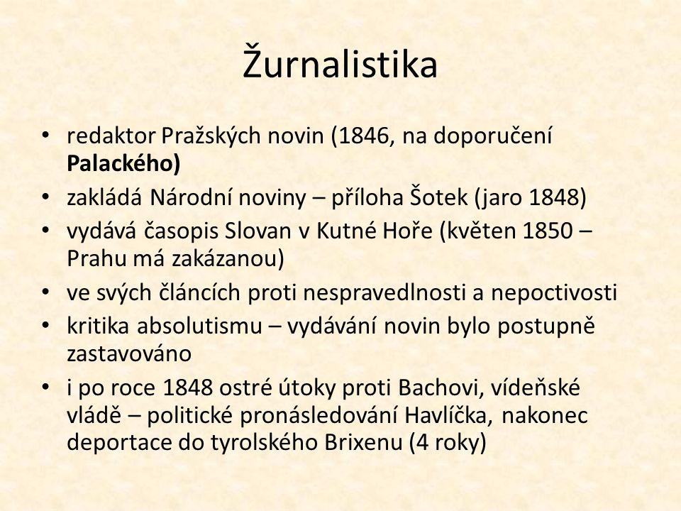 Žurnalistika redaktor Pražských novin (1846, na doporučení Palackého) zakládá Národní noviny – příloha Šotek (jaro 1848) vydává časopis Slovan v Kutné Hoře (květen 1850 – Prahu má zakázanou) ve svých článcích proti nespravedlnosti a nepoctivosti kritika absolutismu – vydávání novin bylo postupně zastavováno i po roce 1848 ostré útoky proti Bachovi, vídeňské vládě – politické pronásledování Havlíčka, nakonec deportace do tyrolského Brixenu (4 roky)