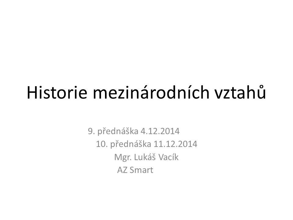Historie mezinárodních vztahů 9. přednáška 4.12.2014 10. přednáška 11.12.2014 Mgr. Lukáš Vacík AZ Smart