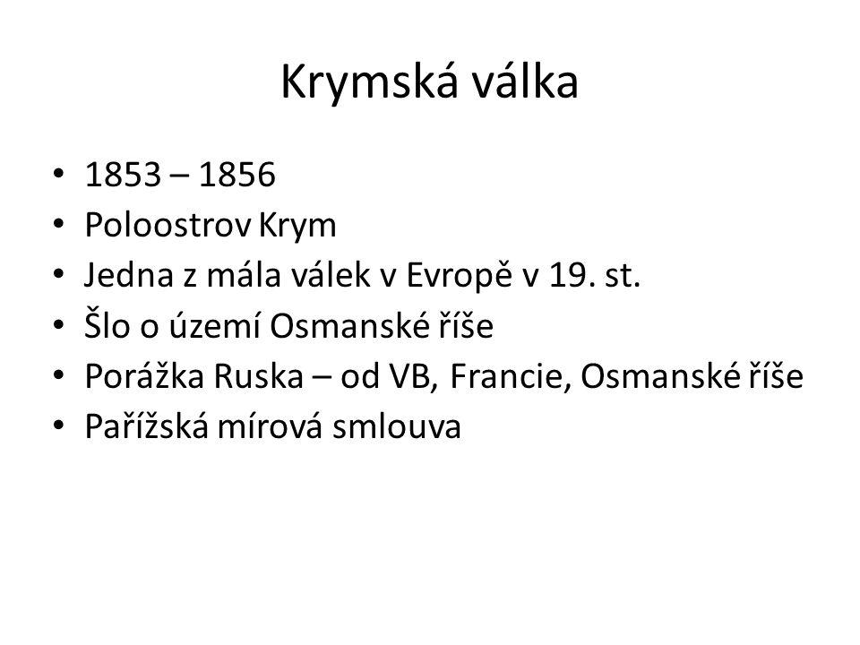Krymská válka 1853 – 1856 Poloostrov Krym Jedna z mála válek v Evropě v 19. st. Šlo o území Osmanské říše Porážka Ruska – od VB, Francie, Osmanské říš