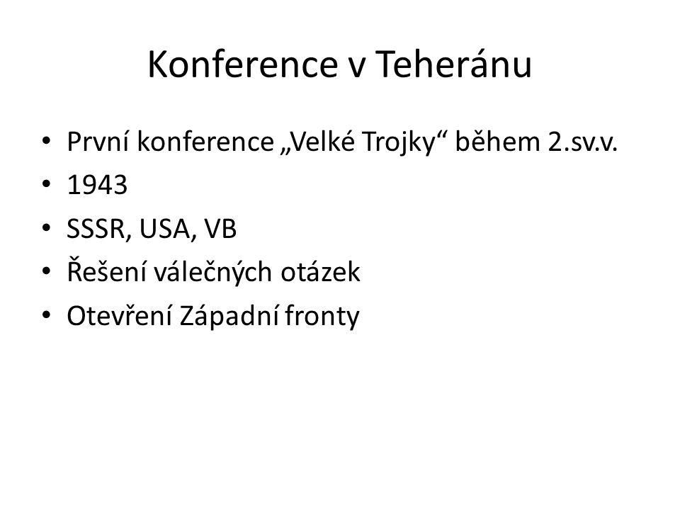 """Konference v Teheránu První konference """"Velké Trojky"""" během 2.sv.v. 1943 SSSR, USA, VB Řešení válečných otázek Otevření Západní fronty"""