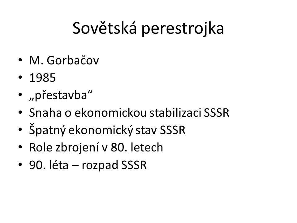 """Sovětská perestrojka M. Gorbačov 1985 """"přestavba"""" Snaha o ekonomickou stabilizaci SSSR Špatný ekonomický stav SSSR Role zbrojení v 80. letech 90. léta"""