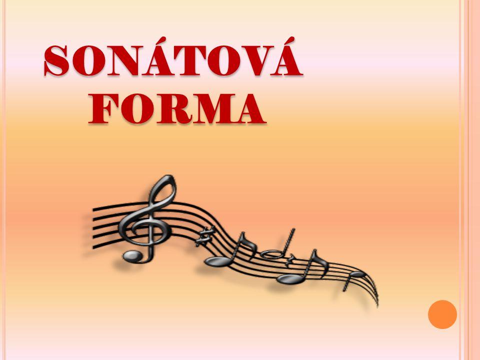 SONÁTOVÁ FORMA  způsob skládání, komponování uzavřené části hudební skladby, jedné její věty - z oblasti komorní i orchestrální hudby SYMFONIE KONCERT PŘEDEHRA SMYČCOVÝ KVARTET SONÁTA ZÁVĚREČNÉ VĚTY TĚCHTO SKLADEB