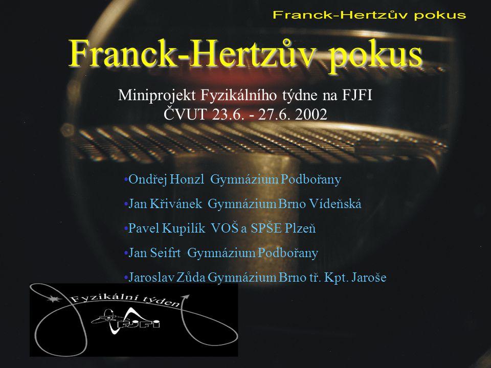 Franck-Hertzův pokus Miniprojekt Fyzikálního týdne na FJFI ČVUT 23.6. - 27.6. 2002 Ondřej Honzl Gymnázium Podbořany Jan Křivánek Gymnázium Brno Vídeňs
