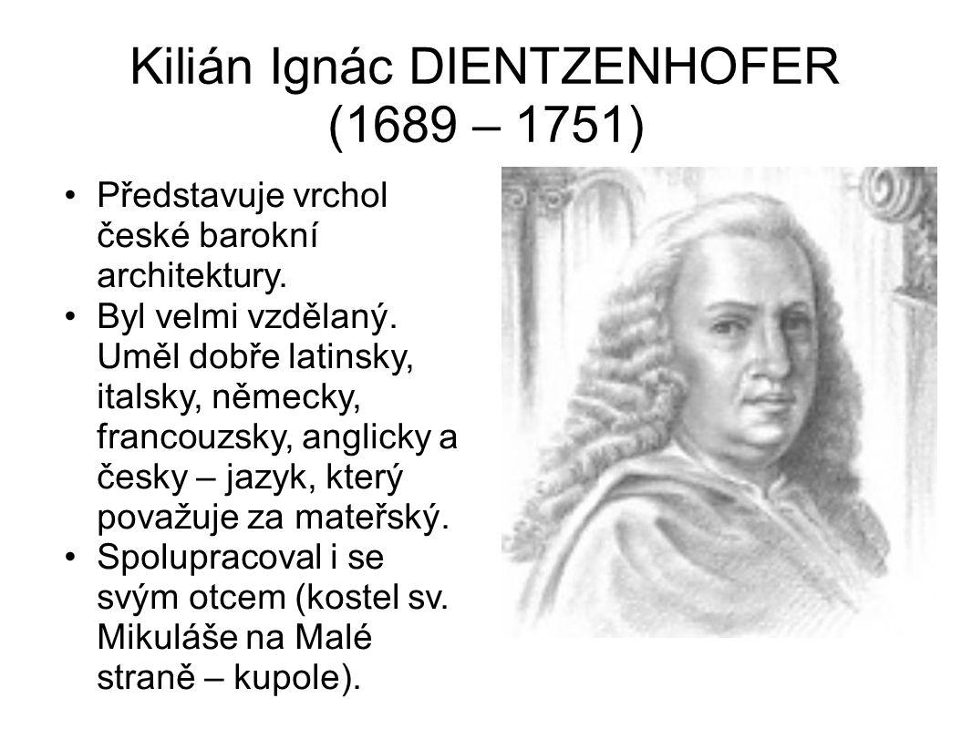 Kilián Ignác DIENTZENHOFER (1689 – 1751) Představuje vrchol české barokní architektury. Byl velmi vzdělaný. Uměl dobře latinsky, italsky, německy, fra
