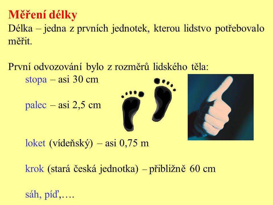 Měření délky Délka – jedna z prvních jednotek, kterou lidstvo potřebovalo měřit. První odvozování bylo z rozměrů lidského těla: stopa – asi 30 cm pale