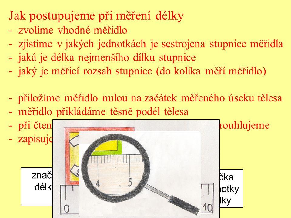 Jak postupujeme při měření délky - zvolíme vhodné měřidlo - zjistíme v jakých jednotkách je sestrojena stupnice měřidla - jaká je délka nejmenšího díl