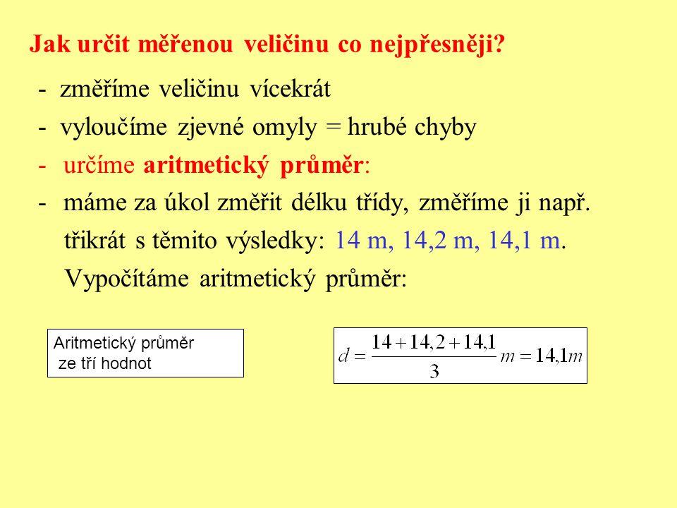 Jak určit měřenou veličinu co nejpřesněji? - změříme veličinu vícekrát - vyloučíme zjevné omyly = hrubé chyby -určíme aritmetický průměr: -máme za úko
