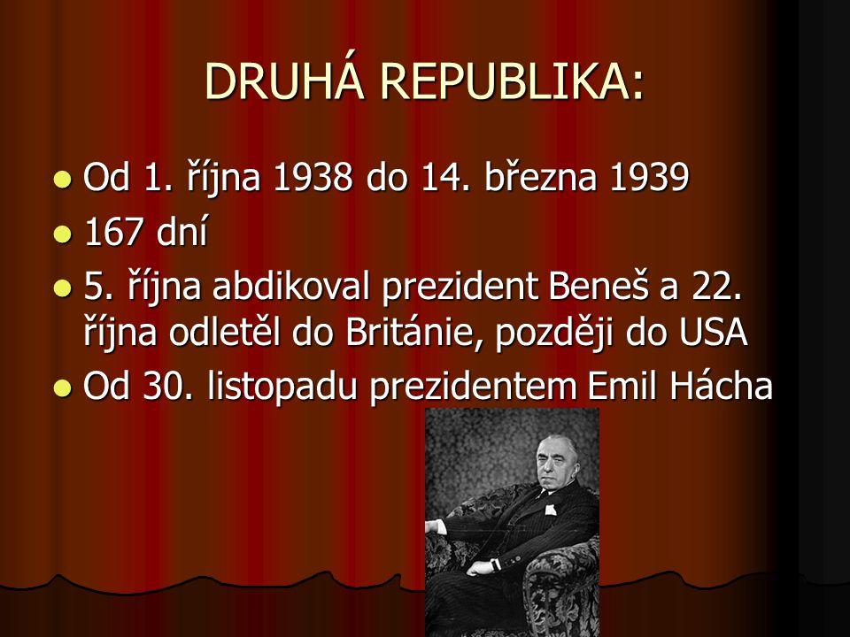 DRUHÁ REPUBLIKA: Od 1. října 1938 do 14. března 1939 Od 1. října 1938 do 14. března 1939 167 dní 167 dní 5. října abdikoval prezident Beneš a 22. říjn