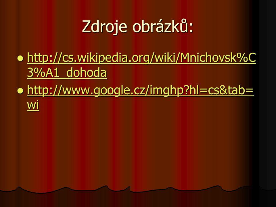 Zdroje obrázků: http://cs.wikipedia.org/wiki/Mnichovsk%C 3%A1_dohoda http://cs.wikipedia.org/wiki/Mnichovsk%C 3%A1_dohoda http://cs.wikipedia.org/wiki/Mnichovsk%C 3%A1_dohoda http://cs.wikipedia.org/wiki/Mnichovsk%C 3%A1_dohoda http://www.google.cz/imghp?hl=cs&tab= wi http://www.google.cz/imghp?hl=cs&tab= wi http://www.google.cz/imghp?hl=cs&tab= wi http://www.google.cz/imghp?hl=cs&tab= wi