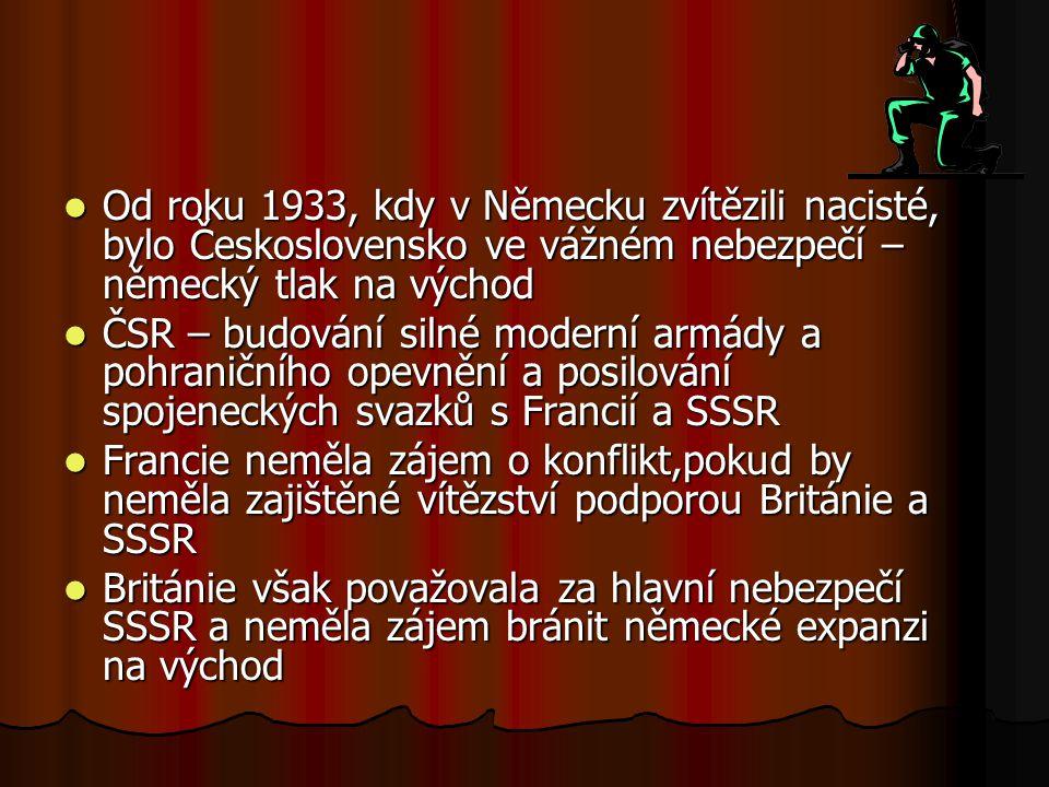 Od roku 1933, kdy v Německu zvítězili nacisté, bylo Československo ve vážném nebezpečí – německý tlak na východ Od roku 1933, kdy v Německu zvítězili nacisté, bylo Československo ve vážném nebezpečí – německý tlak na východ ČSR – budování silné moderní armády a pohraničního opevnění a posilování spojeneckých svazků s Francií a SSSR ČSR – budování silné moderní armády a pohraničního opevnění a posilování spojeneckých svazků s Francií a SSSR Francie neměla zájem o konflikt,pokud by neměla zajištěné vítězství podporou Británie a SSSR Francie neměla zájem o konflikt,pokud by neměla zajištěné vítězství podporou Británie a SSSR Británie však považovala za hlavní nebezpečí SSSR a neměla zájem bránit německé expanzi na východ Británie však považovala za hlavní nebezpečí SSSR a neměla zájem bránit německé expanzi na východ