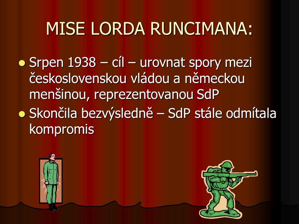 MISE LORDA RUNCIMANA: Srpen 1938 – cíl – urovnat spory mezi československou vládou a německou menšinou, reprezentovanou SdP Srpen 1938 – cíl – urovnat spory mezi československou vládou a německou menšinou, reprezentovanou SdP Skončila bezvýsledně – SdP stále odmítala kompromis Skončila bezvýsledně – SdP stále odmítala kompromis