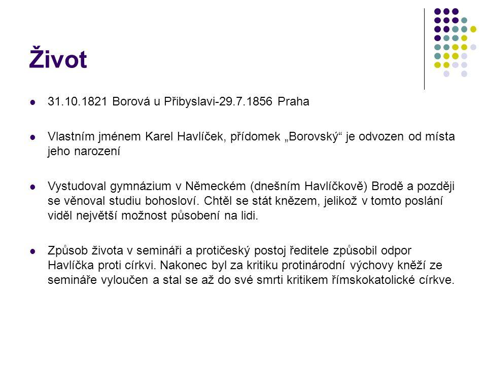 """Život 31.10.1821 Borová u Přibyslavi-29.7.1856 Praha Vlastním jménem Karel Havlíček, přídomek """"Borovský"""" je odvozen od místa jeho narození Vystudoval"""