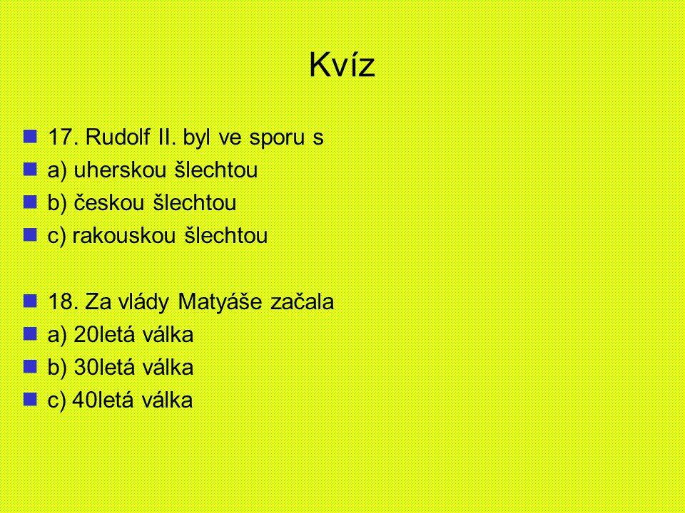 Kvíz 17. Rudolf II. byl ve sporu s a) uherskou šlechtou b) českou šlechtou c) rakouskou šlechtou 18. Za vlády Matyáše začala a) 20letá válka b) 30letá
