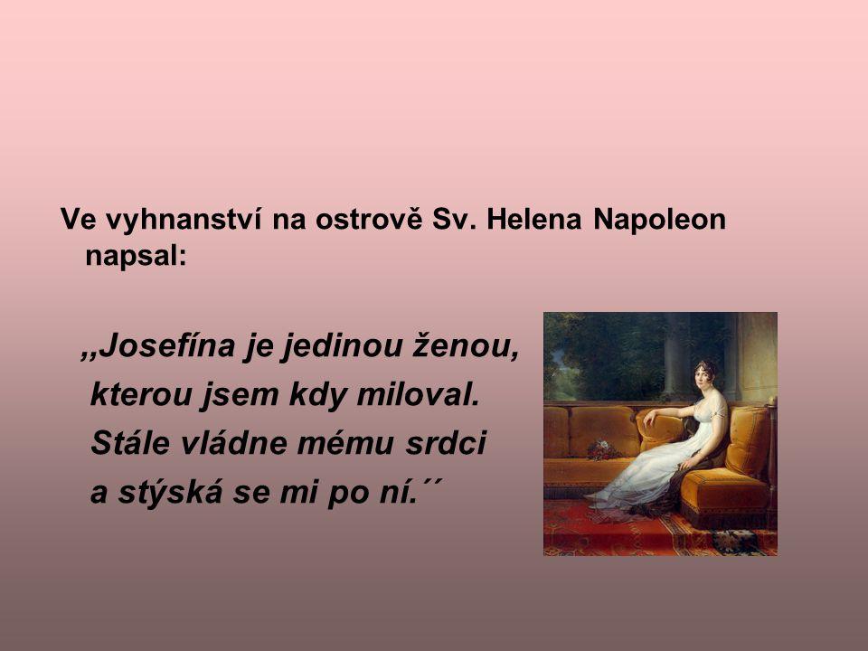 Ve vyhnanství na ostrově Sv. Helena Napoleon napsal:,,Josefína je jedinou ženou, kterou jsem kdy miloval. Stále vládne mému srdci a stýská se mi po ní