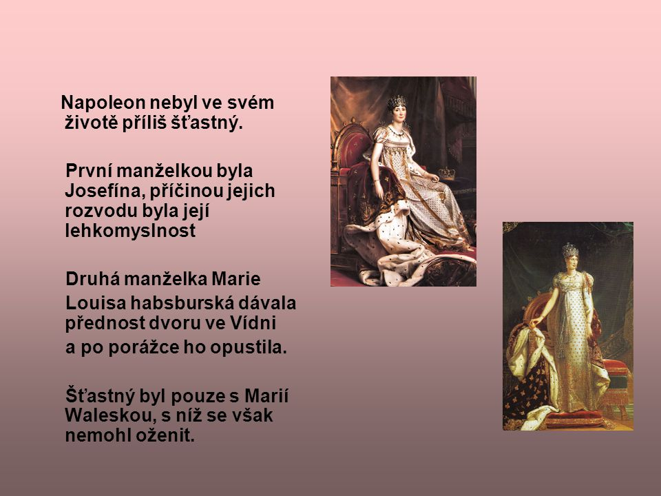 Napoleon nebyl ve svém životě příliš šťastný. První manželkou byla Josefína, příčinou jejich rozvodu byla její lehkomyslnost Druhá manželka Marie Loui