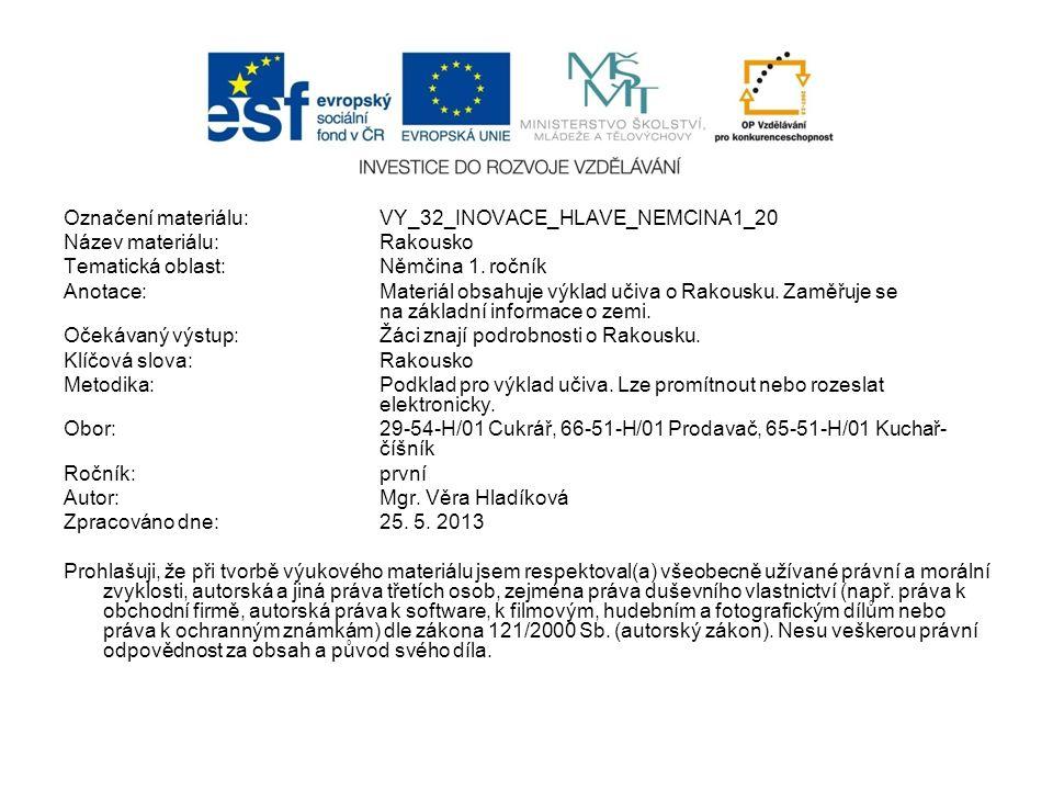 Označení materiálu: VY_32_INOVACE_HLAVE_NEMCINA1_20 Název materiálu:Rakousko Tematická oblast:Němčina 1. ročník Anotace:Materiál obsahuje výklad učiva