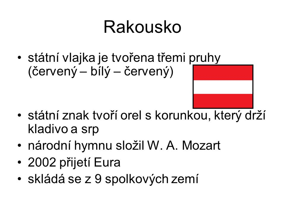 Rakousko státní vlajka je tvořena třemi pruhy (červený – bílý – červený) státní znak tvoří orel s korunkou, který drží kladivo a srp národní hymnu slo