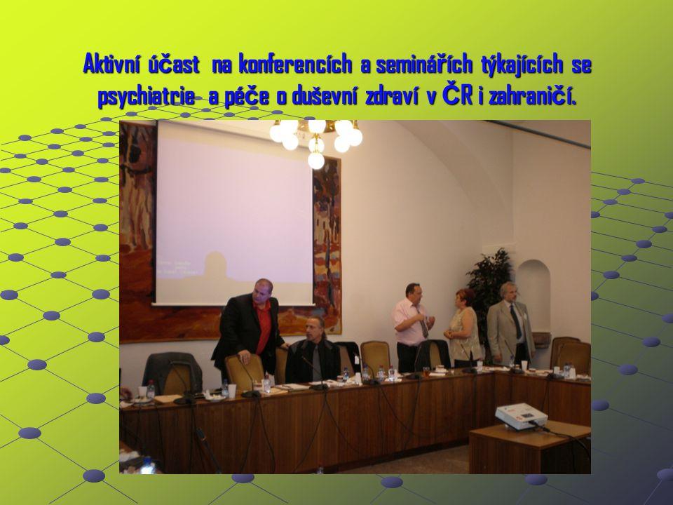 Aktivní ú č ast na konferencích a seminá ř ích týkajících se psychiatrie a pé č e o duševní zdraví v Č R i zahrani č í.