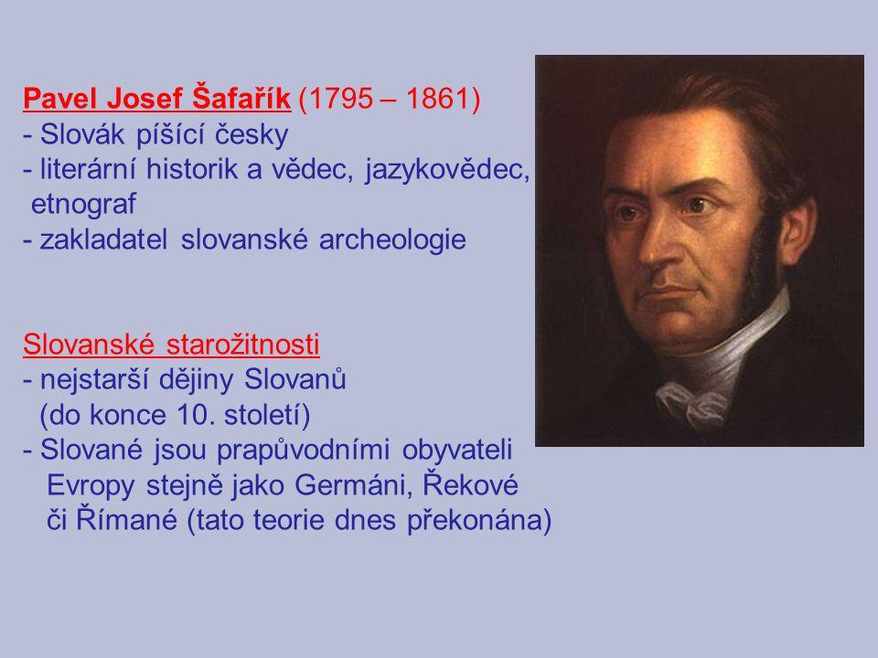 Pavel Josef Šafařík (1795 – 1861) - Slovák píšící česky - literární historik a vědec, jazykovědec, etnograf - zakladatel slovanské archeologie Slovans