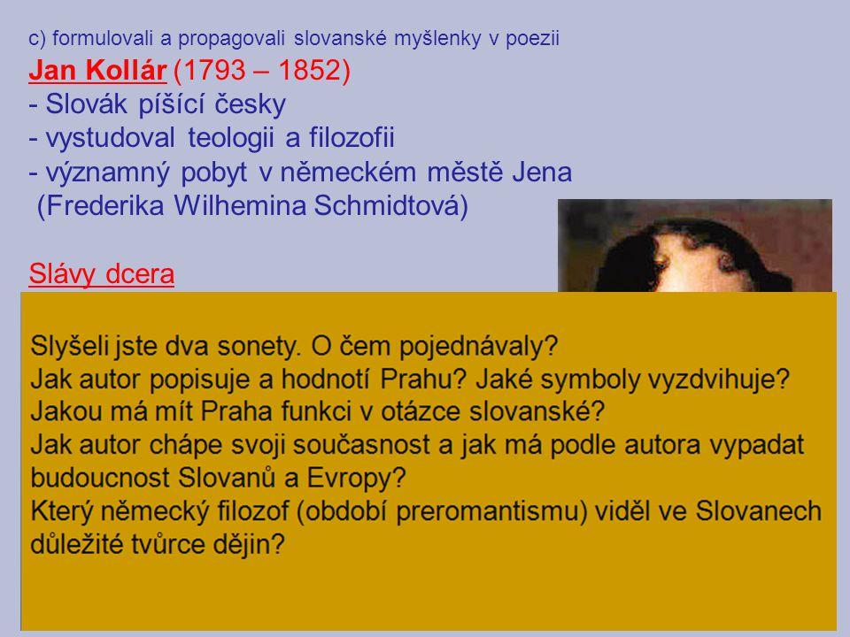 c) formulovali a propagovali slovanské myšlenky v poezii Jan Kollár (1793 – 1852) - Slovák píšící česky - vystudoval teologii a filozofii - významný p