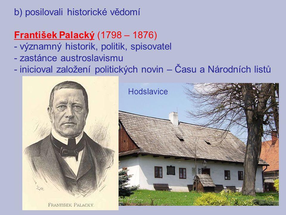 b) posilovali historické vědomí František Palacký (1798 – 1876) - významný historik, politik, spisovatel - zastánce austroslavismu - inicioval založen