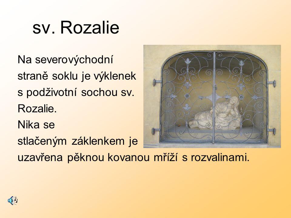 sv. Rozalie Na severovýchodní straně soklu je výklenek s podživotní sochou sv. Rozalie. Nika se stlačeným záklenkem je uzavřena pěknou kovanou mříží s
