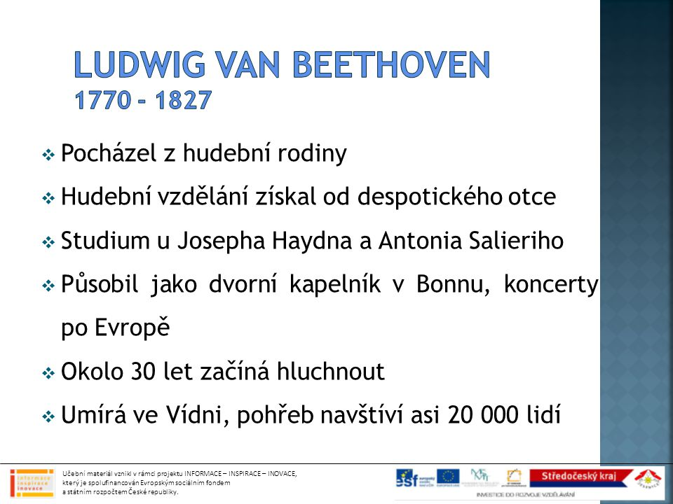  Pocházel z hudební rodiny  Hudební vzdělání získal od despotického otce  Studium u Josepha Haydna a Antonia Salieriho  Působil jako dvorní kapelník v Bonnu, koncerty po Evropě  Okolo 30 let začíná hluchnout  Umírá ve Vídni, pohřeb navštíví asi 20 000 lidí Učební materiál vznikl v rámci projektu INFORMACE – INSPIRACE – INOVACE, který je spolufinancován Evropským sociálním fondem a státním rozpočtem České republiky.
