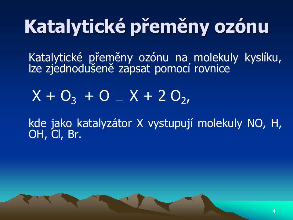 4 Katalytické přeměny ozónu Katalytické přeměny ozónu na molekuly kyslíku, lze zjednodušeně zapsat pomocí rovnice X + O 3 + O  X + 2 O 2, kde jako ka