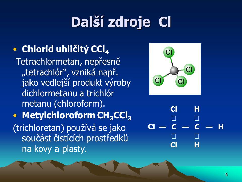 """Další zdroje Cl Chlorid uhličitý CCl 4 Tetrachlormetan, nepřesně """"tetrachlór"""", vzniká např. jako vedlejší produkt výroby dichlormetanu a trichlór meta"""