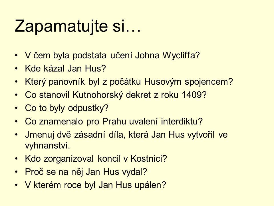 Zapamatujte si… V čem byla podstata učení Johna Wycliffa? Kde kázal Jan Hus? Který panovník byl z počátku Husovým spojencem? Co stanovil Kutnohorský d