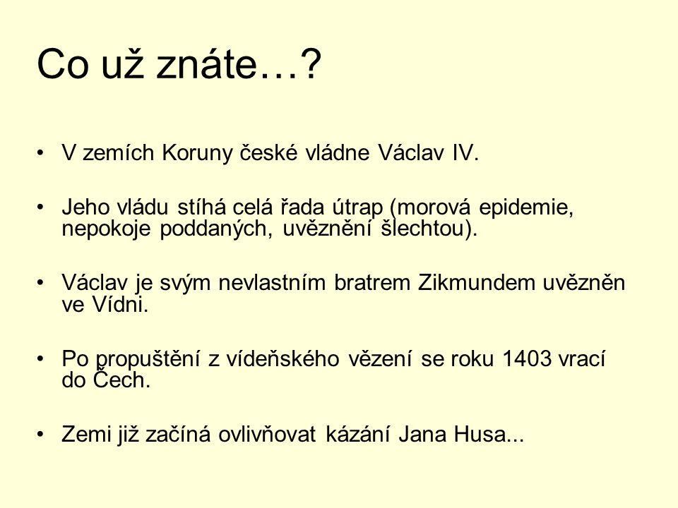 Co už znáte…? V zemích Koruny české vládne Václav IV. Jeho vládu stíhá celá řada útrap (morová epidemie, nepokoje poddaných, uvěznění šlechtou). Václa